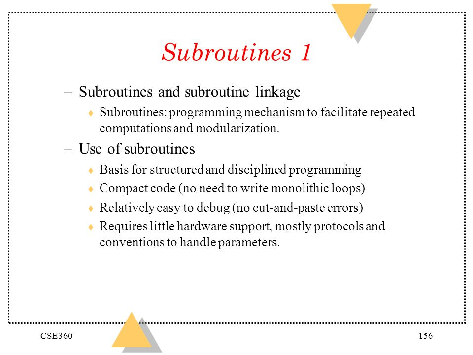 CSE360156 Subroutines 1 –Subroutines and subroutine linkage t Subroutines: programming mechanism to facilitate repeated computations and modularizatio