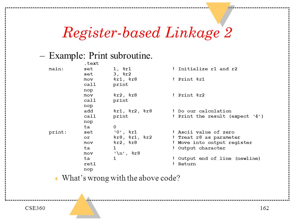 CSE360162 Register-based Linkage 2 –Example: Print subroutine..text main:set1, %r1! Initialize r1 and r2 set3, %r2 mov%r1, %r8! Print %r1 callprint no