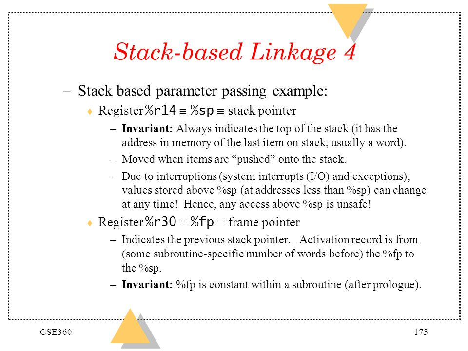CSE360173 Stack-based Linkage 4 –Stack based parameter passing example: Register %r14 %sp stack pointer –Invariant: Always indicates the top of the st