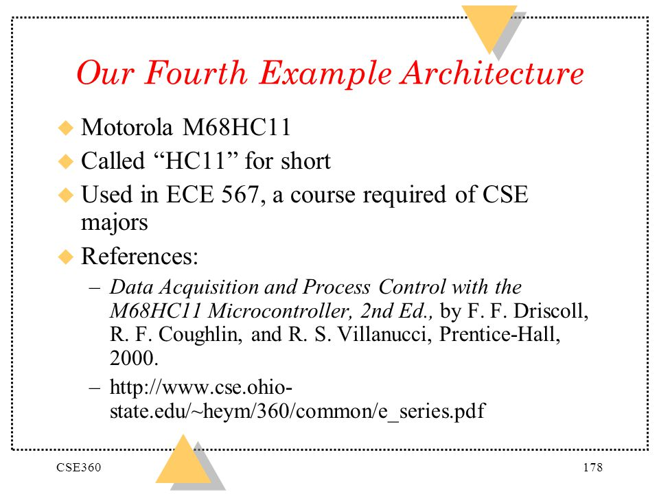 CSE360178 Our Fourth Example Architecture u Motorola M68HC11 u Called HC11 for short u Used in ECE 567, a course required of CSE majors u References: