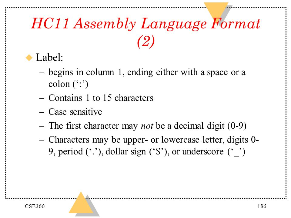 CSE360186 HC11 Assembly Language Format (2) u Label: –begins in column 1, ending either with a space or a colon (:) –Contains 1 to 15 characters –Case