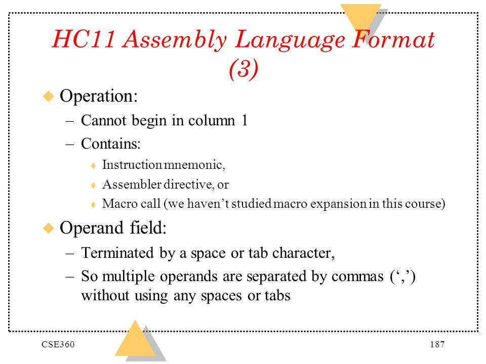 CSE360187 HC11 Assembly Language Format (3) u Operation: –Cannot begin in column 1 –Contains: t Instruction mnemonic, t Assembler directive, or t Macr