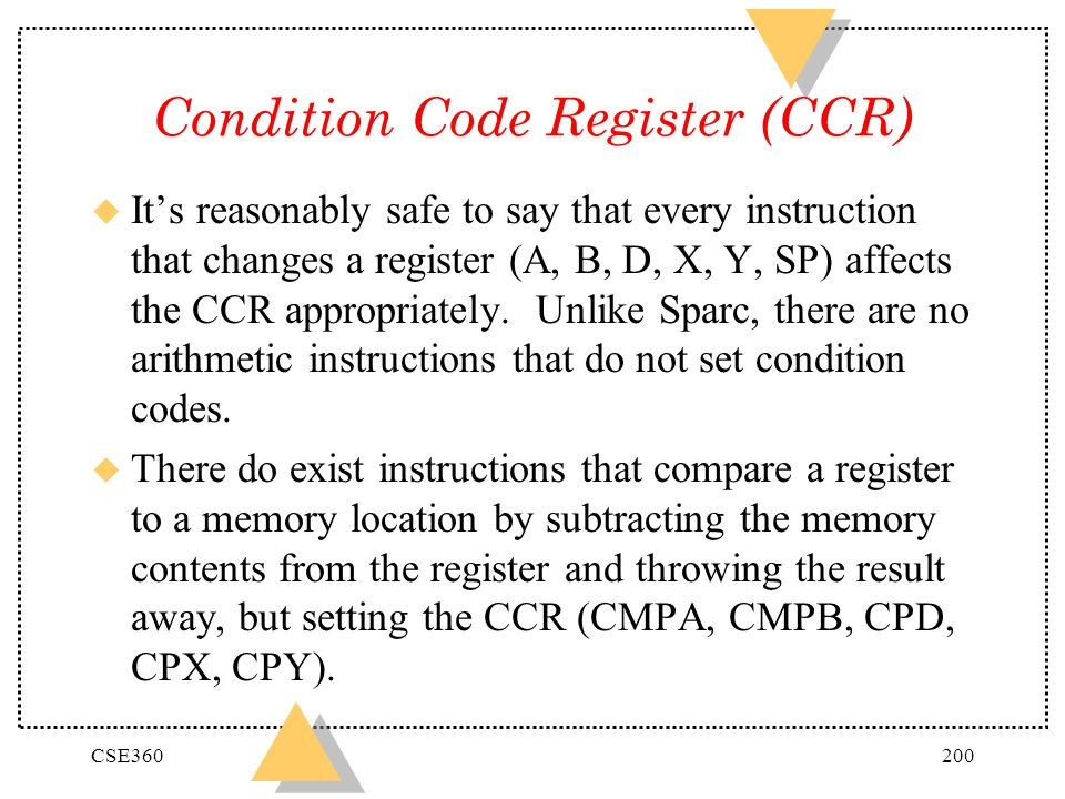 CSE360200 Condition Code Register (CCR) u Its reasonably safe to say that every instruction that changes a register (A, B, D, X, Y, SP) affects the CC