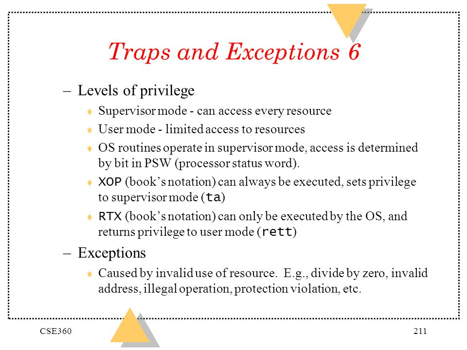 CSE360211 Traps and Exceptions 6 –Levels of privilege t Supervisor mode - can access every resource t User mode - limited access to resources t OS rou