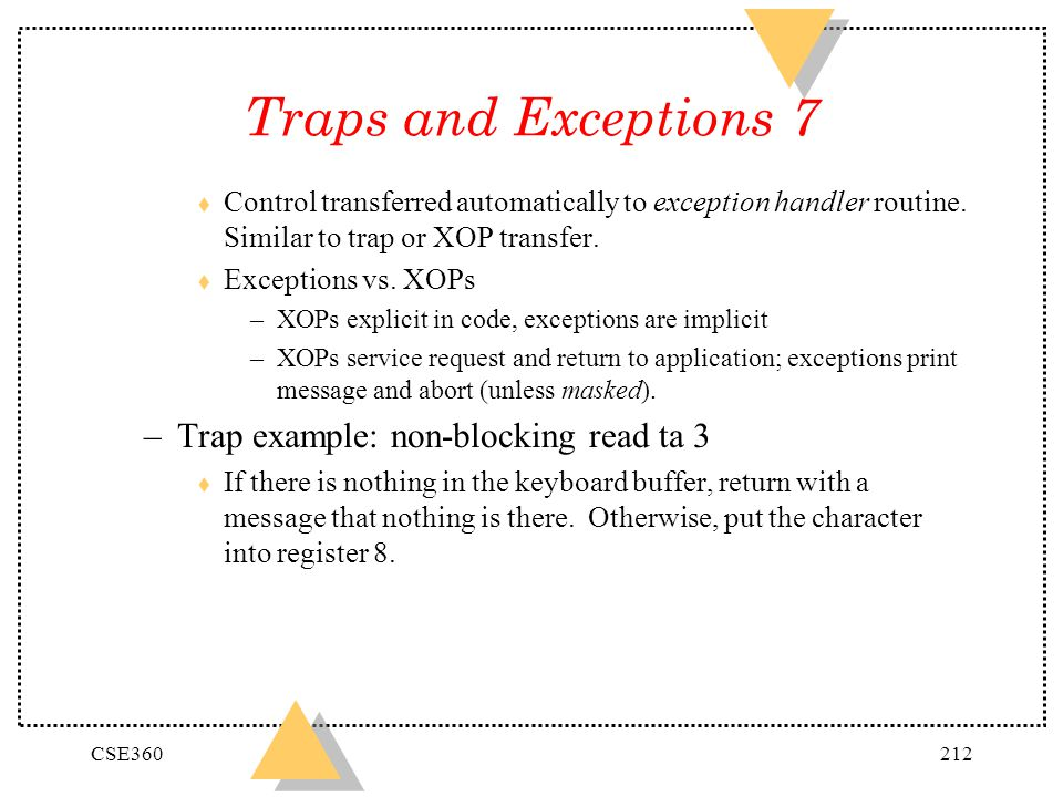 CSE360212 Traps and Exceptions 7 t Control transferred automatically to exception handler routine. Similar to trap or XOP transfer. t Exceptions vs. X