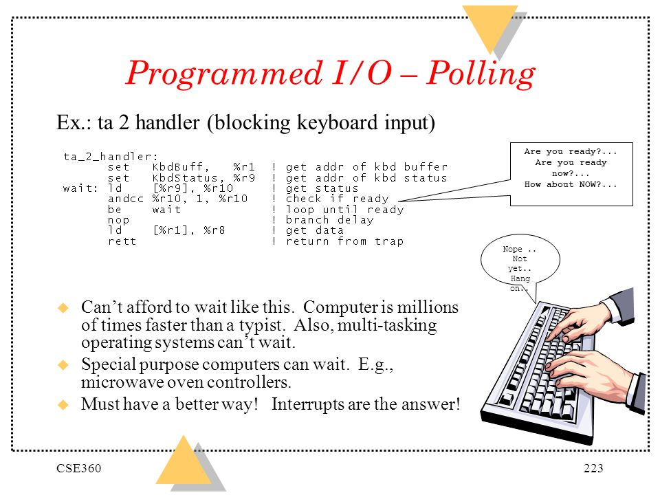 CSE360223 Programmed I/O – Polling Ex.: ta 2 handler (blocking keyboard input) u Cant afford to wait like this. Computer is millions of times faster t