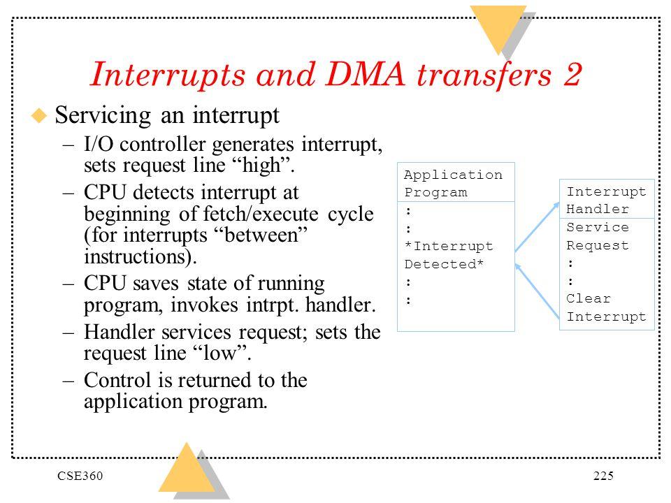 CSE360225 Interrupts and DMA transfers 2 u Servicing an interrupt –I/O controller generates interrupt, sets request line high. –CPU detects interrupt