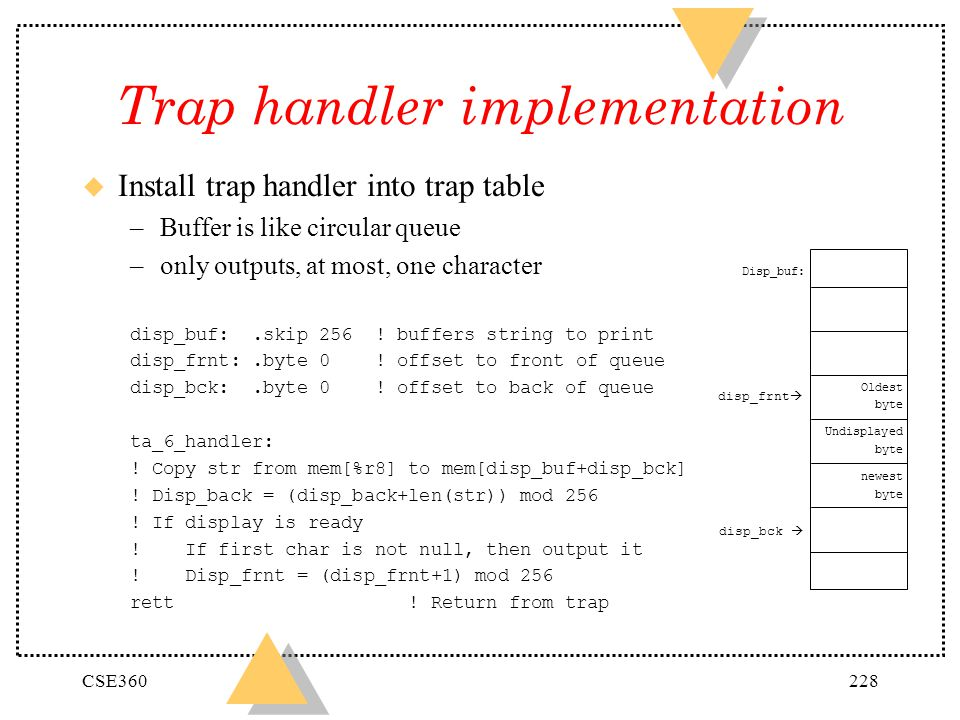 CSE360228 Trap handler implementation u Install trap handler into trap table –Buffer is like circular queue –only outputs, at most, one character disp
