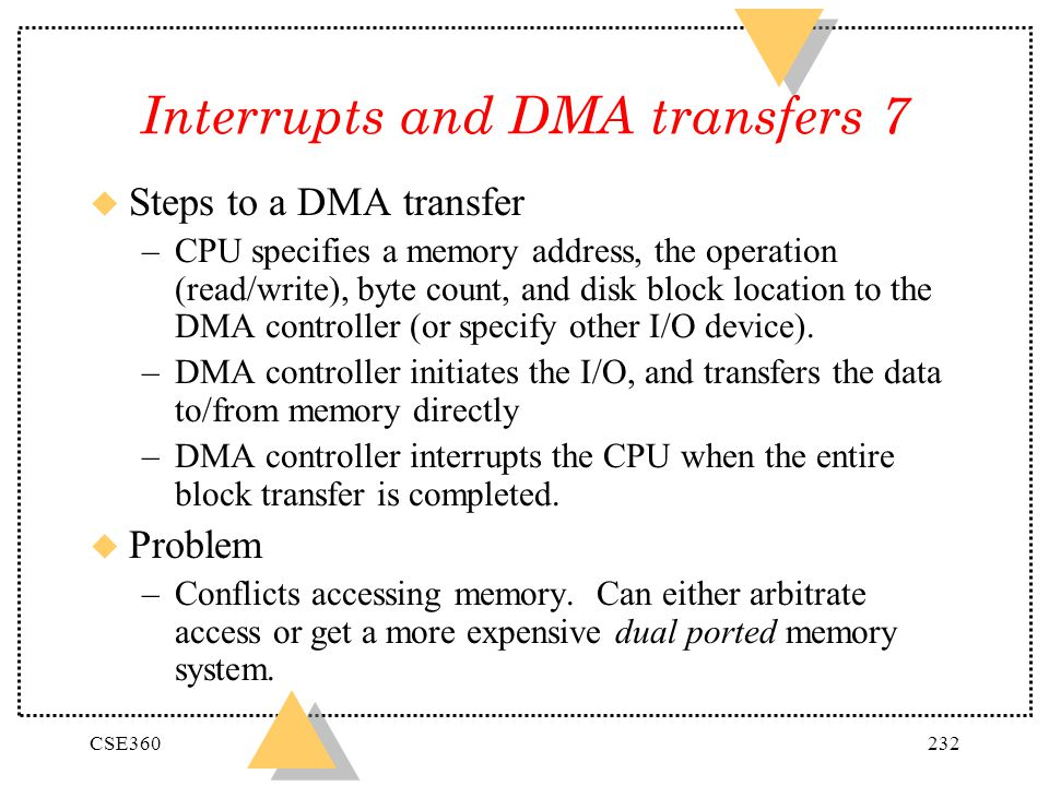 CSE360232 Interrupts and DMA transfers 7 u Steps to a DMA transfer –CPU specifies a memory address, the operation (read/write), byte count, and disk b