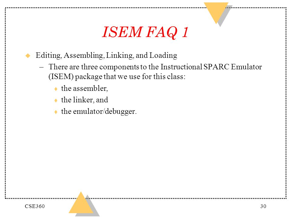 CSE36030 ISEM FAQ 1 u Editing, Assembling, Linking, and Loading –There are three components to the Instructional SPARC Emulator (ISEM) package that we