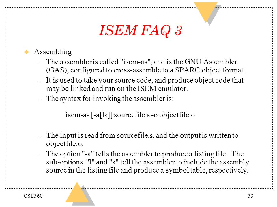 CSE36033 ISEM FAQ 3 u Assembling –The assembler is called isem-as , and is the GNU Assembler (GAS), configured to cross-assemble to a SPARC object format.