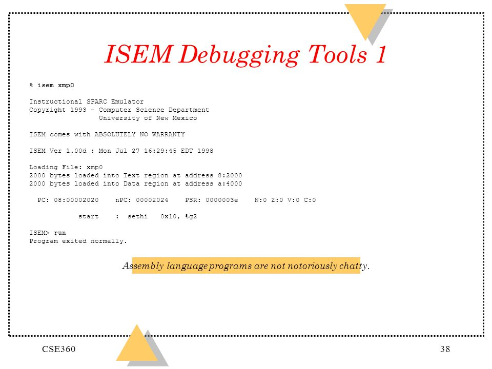 CSE36038 ISEM Debugging Tools 1 % isem xmp0 Instructional SPARC Emulator Copyright 1993 - Computer Science Department University of New Mexico ISEM co