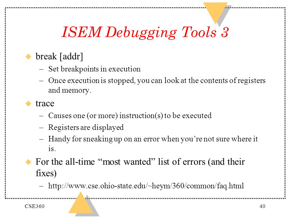 CSE36040 ISEM Debugging Tools 3 u break [addr] –Set breakpoints in execution –Once execution is stopped, you can look at the contents of registers and