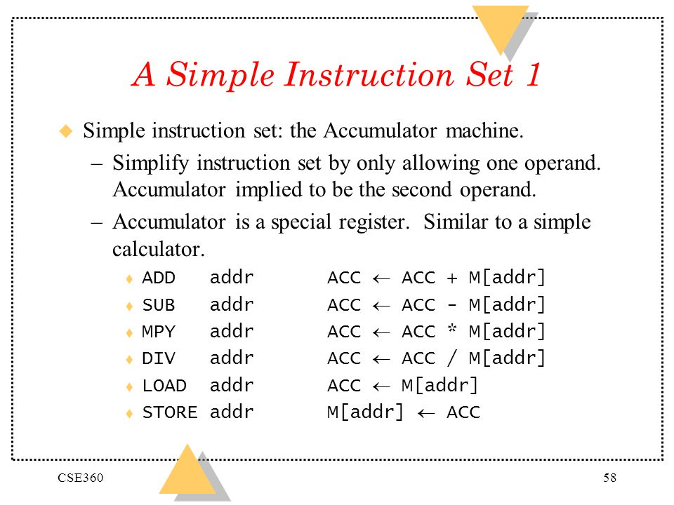 CSE36058 A Simple Instruction Set 1 u Simple instruction set: the Accumulator machine. –Simplify instruction set by only allowing one operand. Accumul