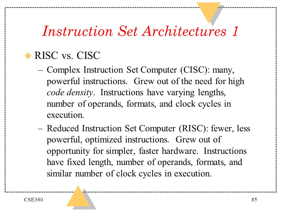 CSE36085 Instruction Set Architectures 1 u RISC vs. CISC –Complex Instruction Set Computer (CISC): many, powerful instructions. Grew out of the need f