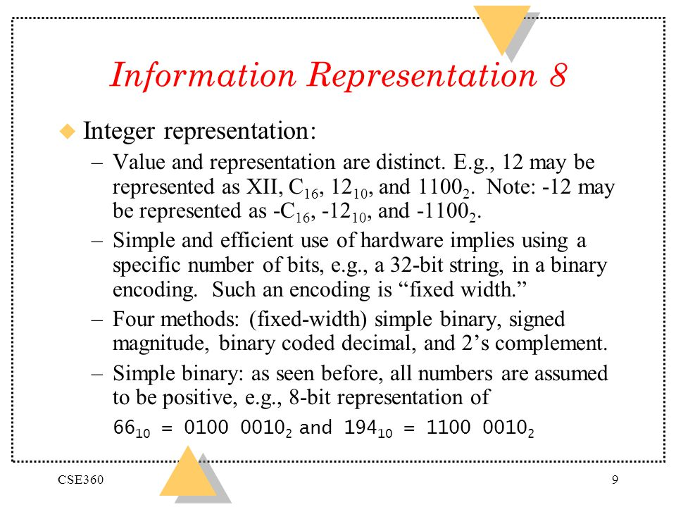 CSE3609 Information Representation 8 u Integer representation: –Value and representation are distinct. E.g., 12 may be represented as XII, C 16, 12 10