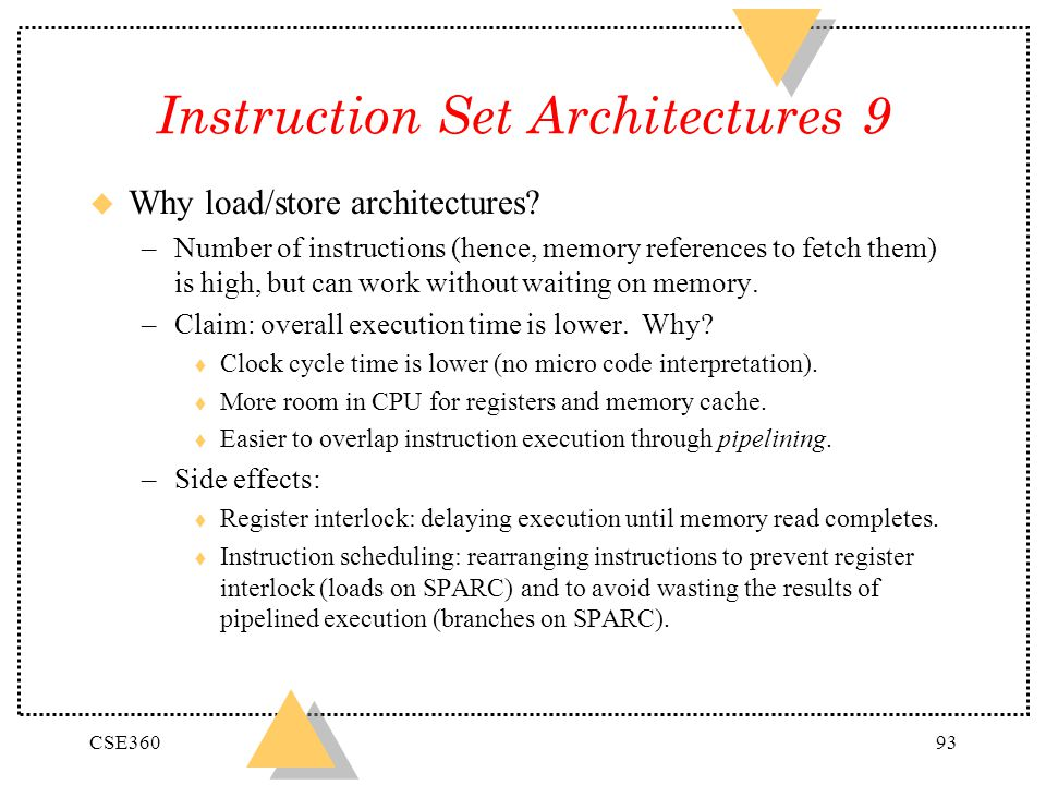 CSE36093 Instruction Set Architectures 9 u Why load/store architectures? –Number of instructions (hence, memory references to fetch them) is high, but