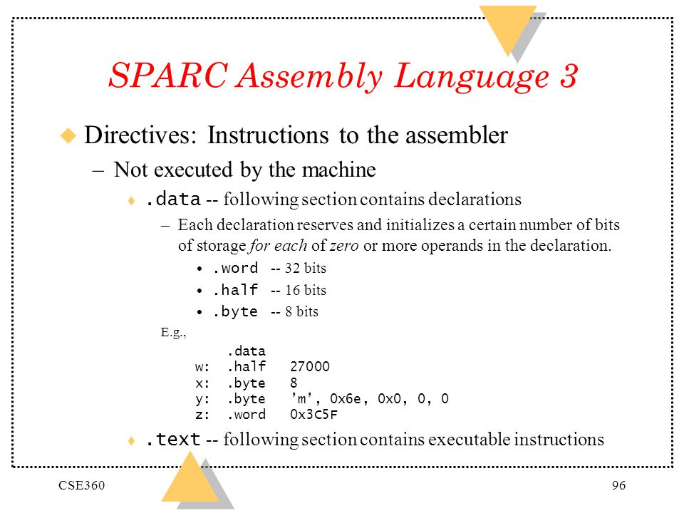 CSE36096 SPARC Assembly Language 3 u Directives: Instructions to the assembler –Not executed by the machine.data -- following section contains declara