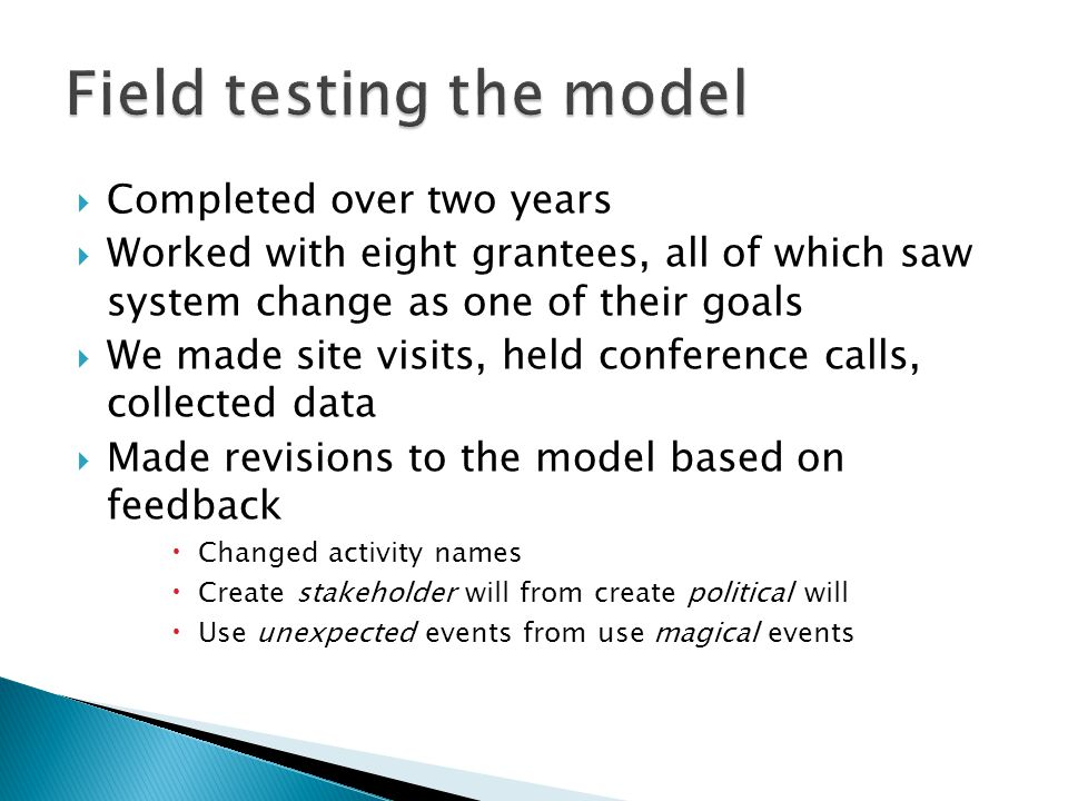 Completed over two years Worked with eight grantees, all of which saw system change as one of their goals We made site visits, held conference calls, collected data Made revisions to the model based on feedback Changed activity names Create stakeholder will from create political will Use unexpected events from use magical events