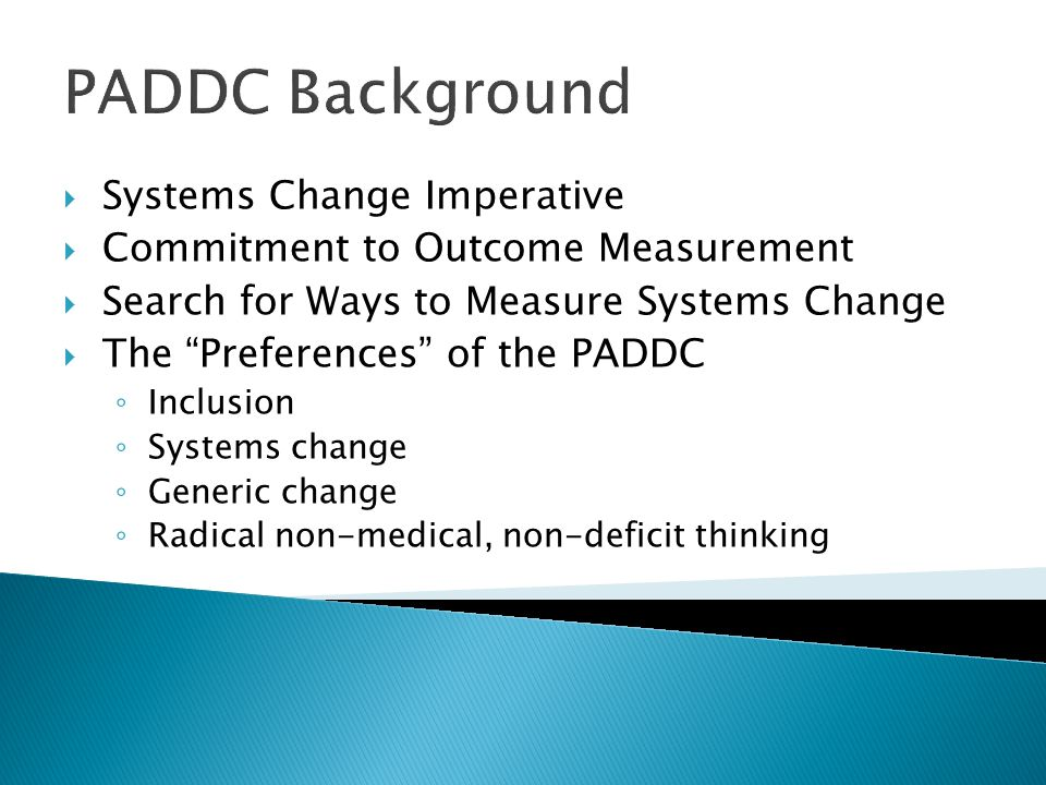 PADDC Background Systems Change Imperative Commitment to Outcome Measurement Search for Ways to Measure Systems Change The Preferences of the PADDC Inclusion Systems change Generic change Radical non-medical, non-deficit thinking