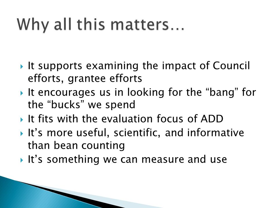 It supports examining the impact of Council efforts, grantee efforts It encourages us in looking for the bang for the bucks we spend It fits with the evaluation focus of ADD Its more useful, scientific, and informative than bean counting Its something we can measure and use