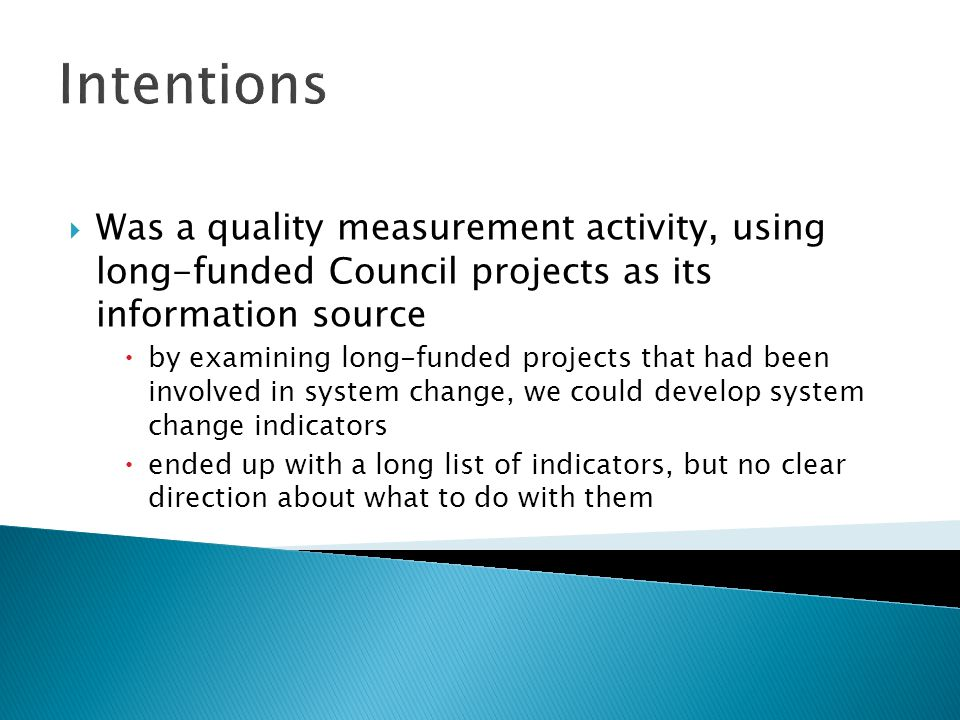 Intentions Was a quality measurement activity, using long-funded Council projects as its information source by examining long-funded projects that had been involved in system change, we could develop system change indicators ended up with a long list of indicators, but no clear direction about what to do with them