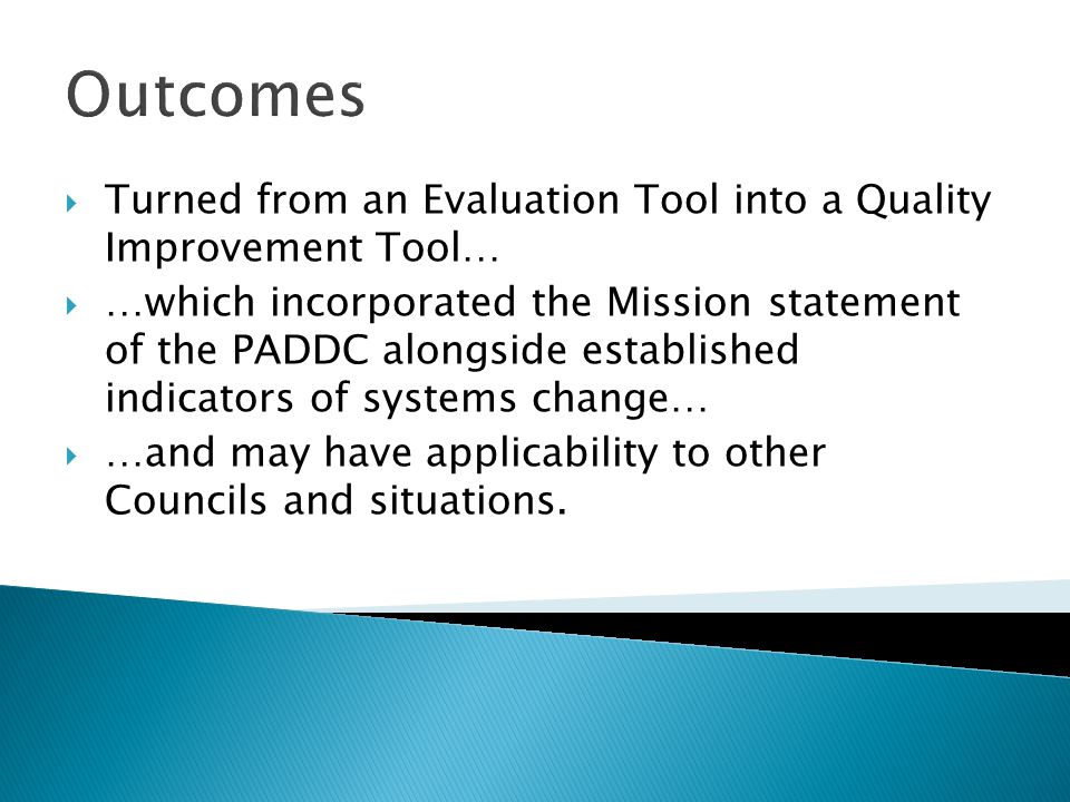 Outcomes Turned from an Evaluation Tool into a Quality Improvement Tool… …which incorporated the Mission statement of the PADDC alongside established indicators of systems change… …and may have applicability to other Councils and situations.