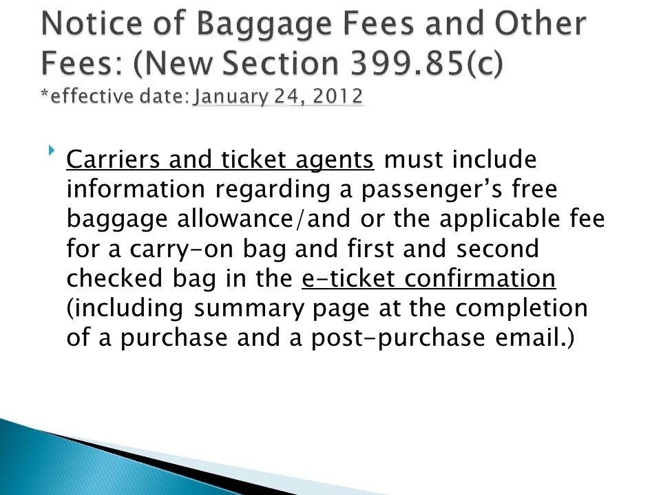 Codifies existing guidance that requires carriers and ticket agents to inform passengers that baggage fees may apply when the carrier offers a fare quotation in response to a passenger inquiry for a specific flight itinerary, and where to find the fees Ticket agents may refer consumers to the airline websites for specific baggage information or they may link to a listing of baggage fees on their own website.