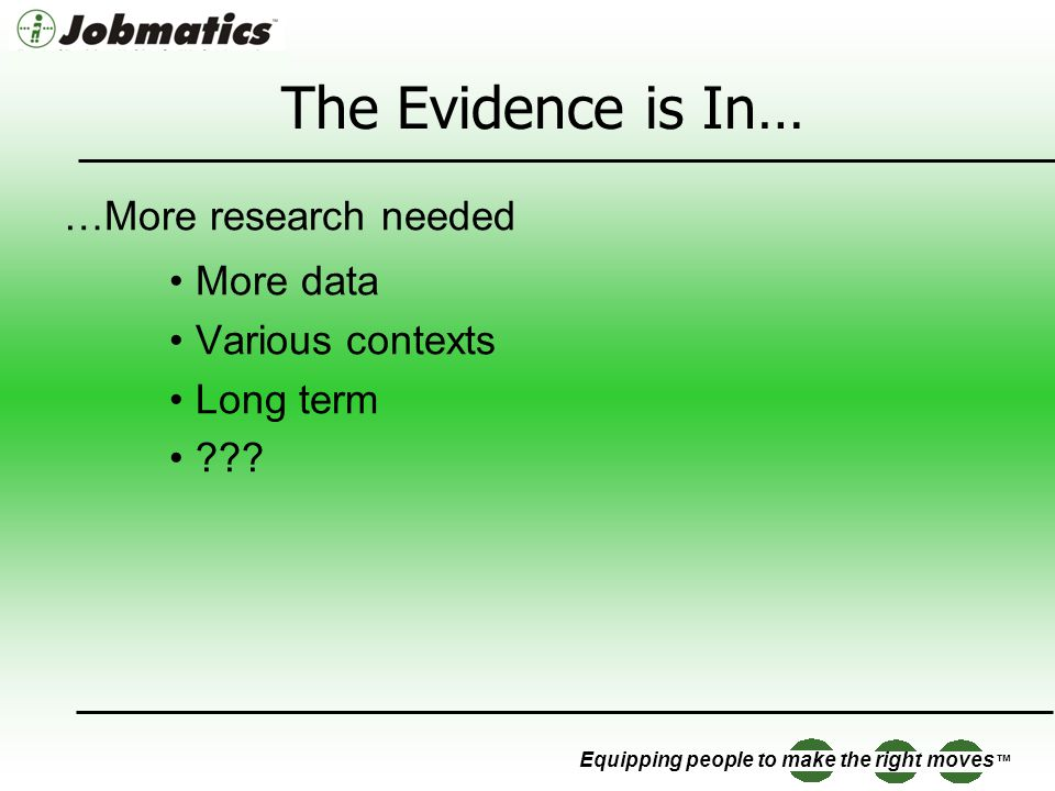 Equipping people to make the right moves The Evidence is In… …More research needed More data Various contexts Long term ???