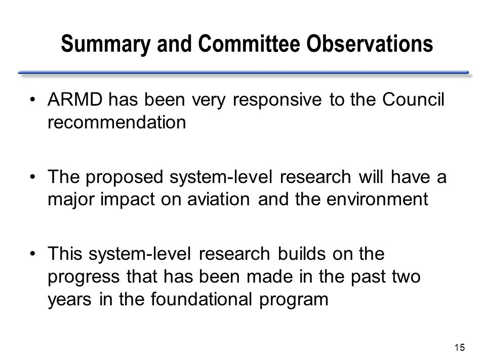 15 ARMD has been very responsive to the Council recommendation The proposed system-level research will have a major impact on aviation and the environment This system-level research builds on the progress that has been made in the past two years in the foundational program Summary and Committee Observations