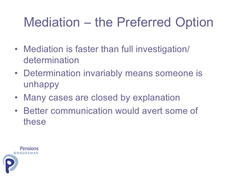Mediation – the Preferred Option Mediation is faster than full investigation/ determination Determination invariably means someone is unhappy Many cas