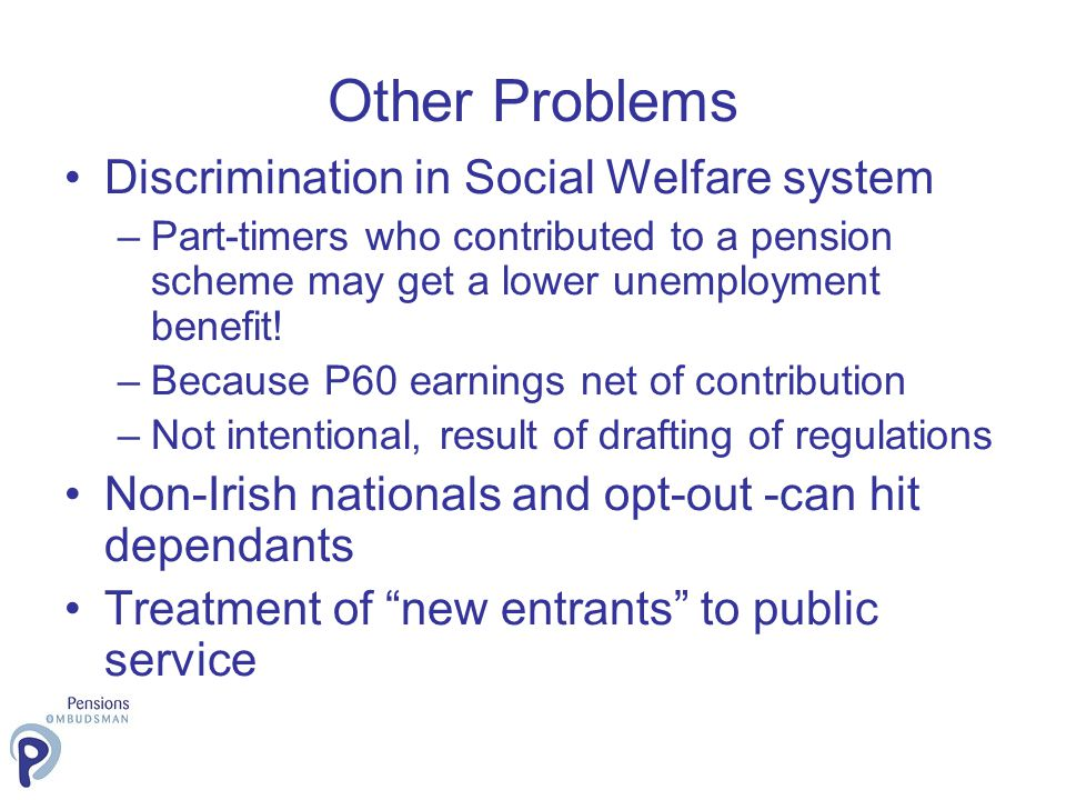 Other Problems Discrimination in Social Welfare system –Part-timers who contributed to a pension scheme may get a lower unemployment benefit! –Because