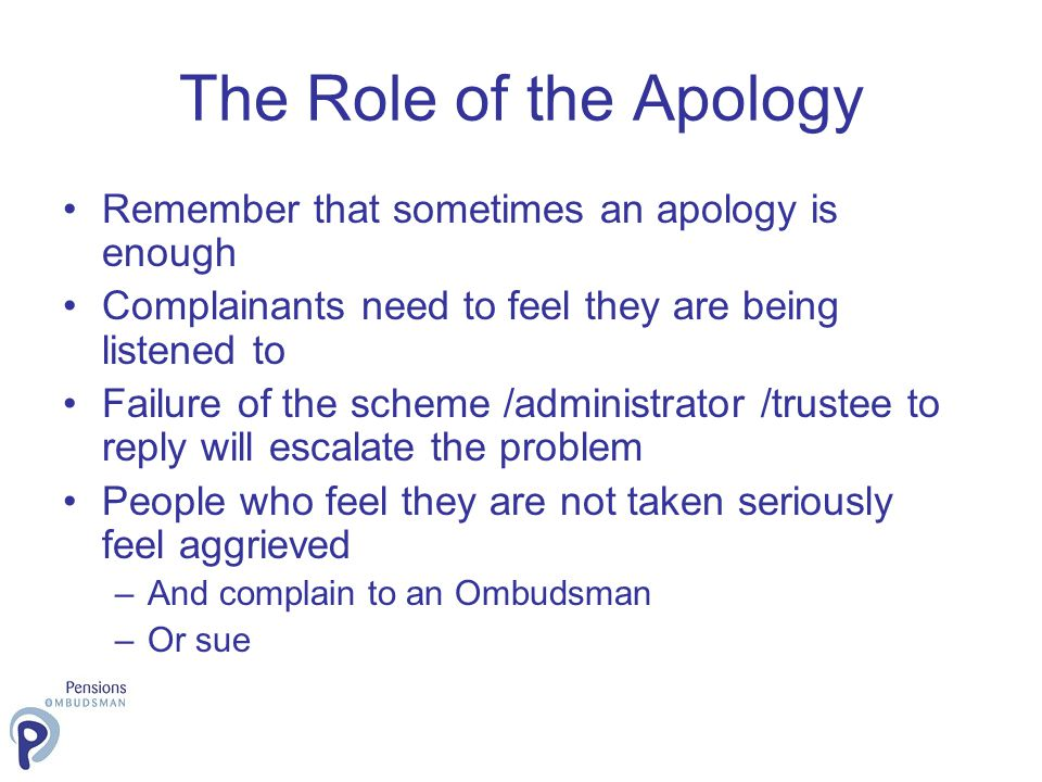 The Role of the Apology Remember that sometimes an apology is enough Complainants need to feel they are being listened to Failure of the scheme /admin