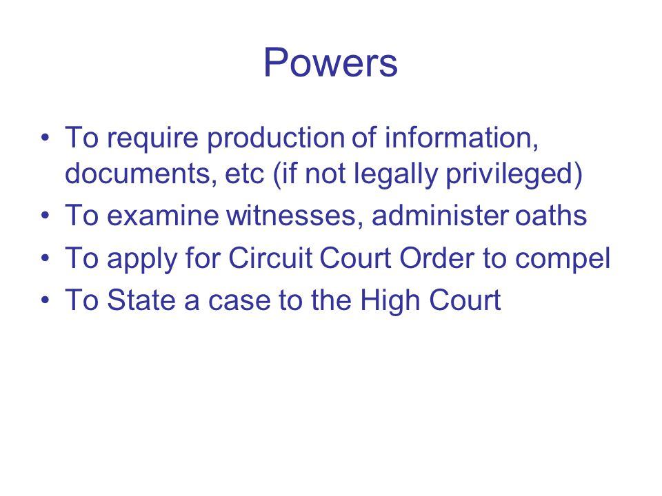 Powers To require production of information, documents, etc (if not legally privileged) To examine witnesses, administer oaths To apply for Circuit Co