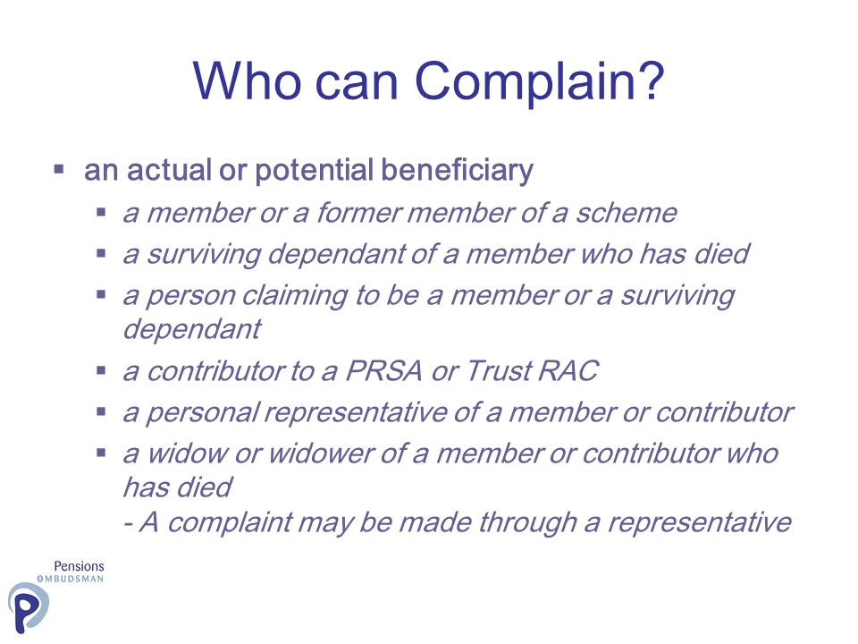 Who can Complain? an actual or potential beneficiary a member or a former member of a scheme a surviving dependant of a member who has died a person c