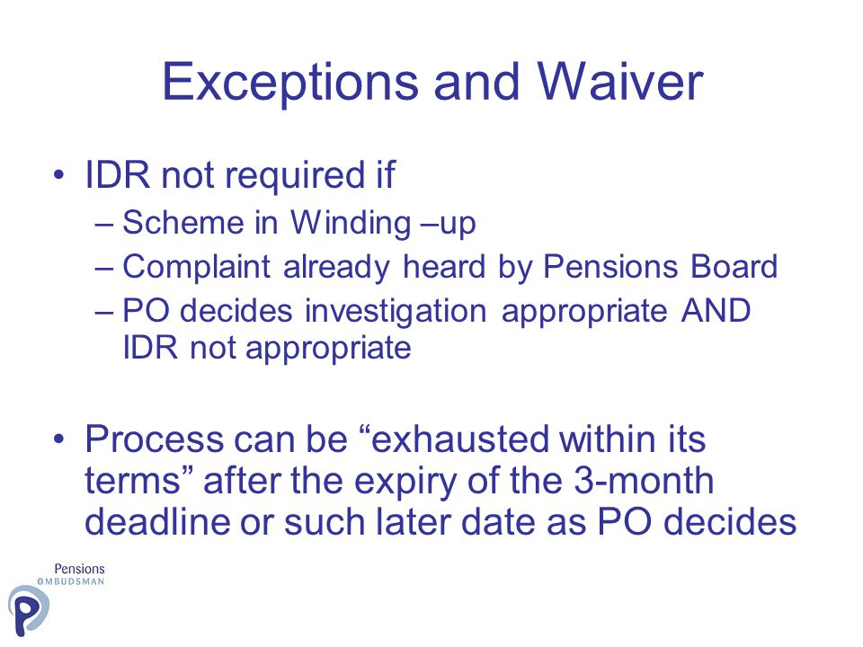Exceptions and Waiver IDR not required if –Scheme in Winding –up –Complaint already heard by Pensions Board –PO decides investigation appropriate AND