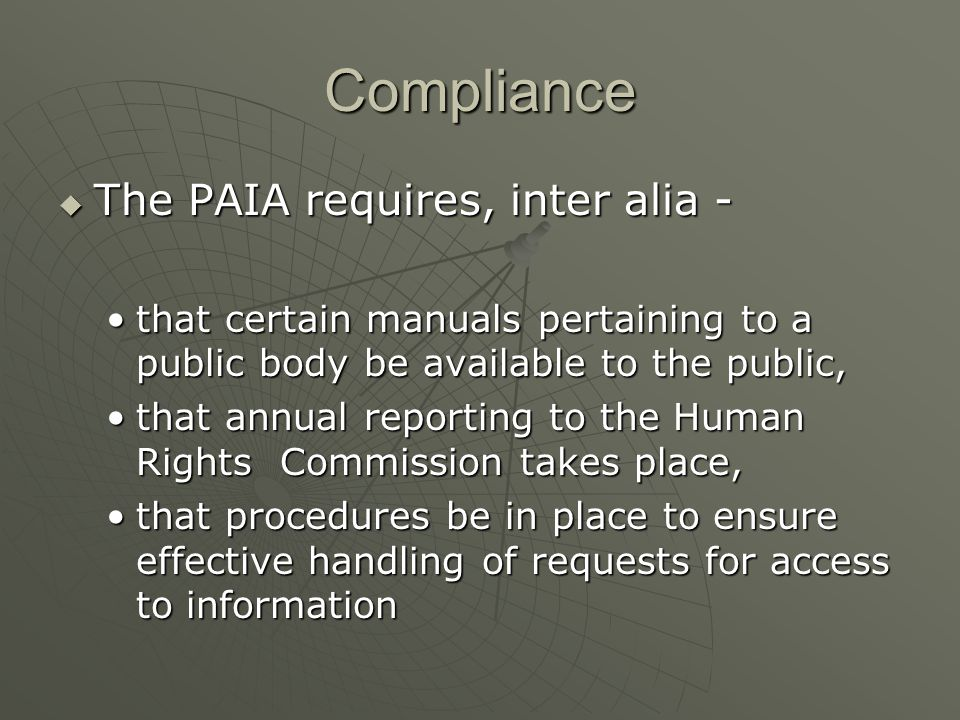 Compliance The PAIA requires, inter alia - The PAIA requires, inter alia - that certain manuals pertaining to a public body be available to the public,that certain manuals pertaining to a public body be available to the public, that annual reporting to the Human Rights Commission takes place,that annual reporting to the Human Rights Commission takes place, that procedures be in place to ensure effective handling of requests for access to informationthat procedures be in place to ensure effective handling of requests for access to information