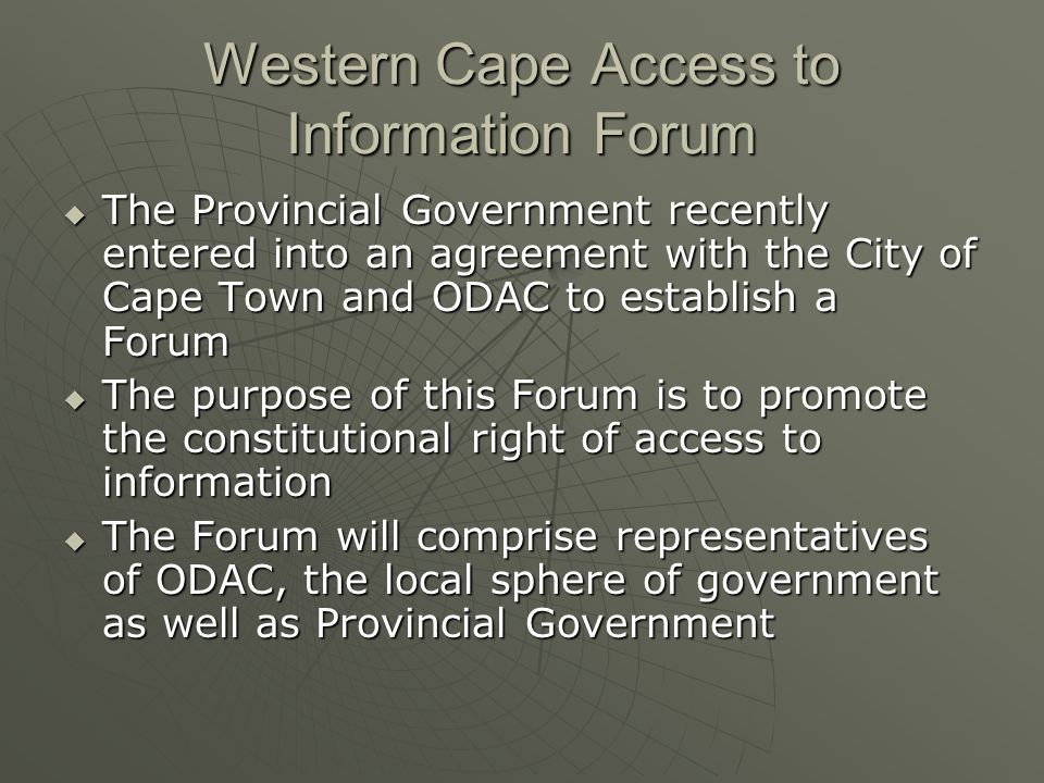 Western Cape Access to Information Forum The Provincial Government recently entered into an agreement with the City of Cape Town and ODAC to establish a Forum The Provincial Government recently entered into an agreement with the City of Cape Town and ODAC to establish a Forum The purpose of this Forum is to promote the constitutional right of access to information The purpose of this Forum is to promote the constitutional right of access to information The Forum will comprise representatives of ODAC, the local sphere of government as well as Provincial Government The Forum will comprise representatives of ODAC, the local sphere of government as well as Provincial Government