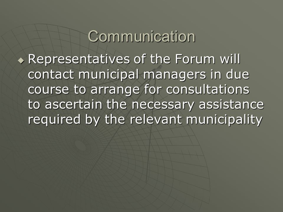 Communication Representatives of the Forum will contact municipal managers in due course to arrange for consultations to ascertain the necessary assistance required by the relevant municipality Representatives of the Forum will contact municipal managers in due course to arrange for consultations to ascertain the necessary assistance required by the relevant municipality