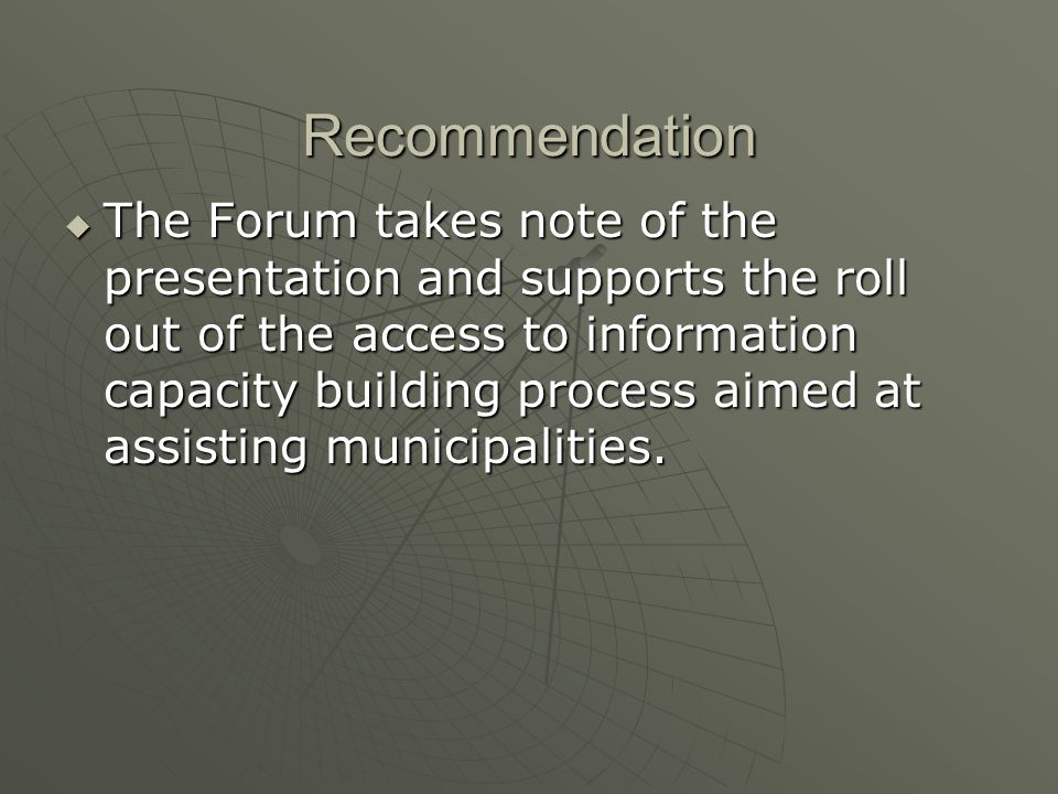Recommendation The Forum takes note of the presentation and supports the roll out of the access to information capacity building process aimed at assisting municipalities.