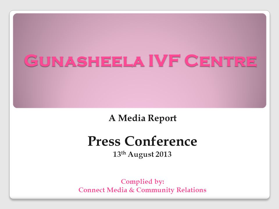 Gunasheela IVF Centre A Media Report Press Conference 13 th August 2013 Complied by: Connect Media & Community Relations