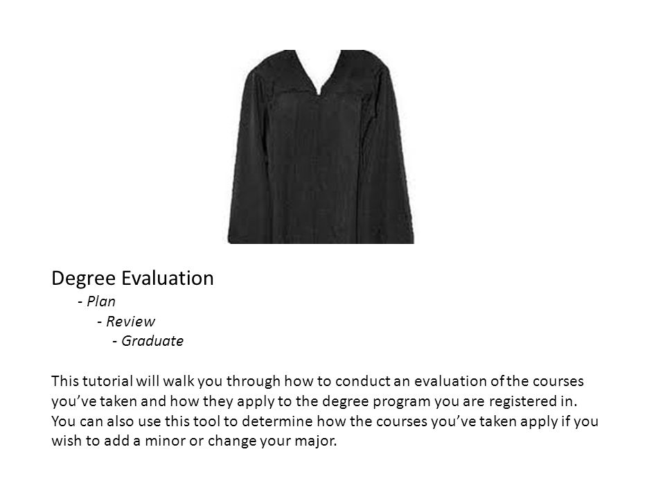 Degree Evaluation - Plan - Review - Graduate This tutorial will walk you through how to conduct an evaluation of the courses youve taken and how they apply to the degree program you are registered in.