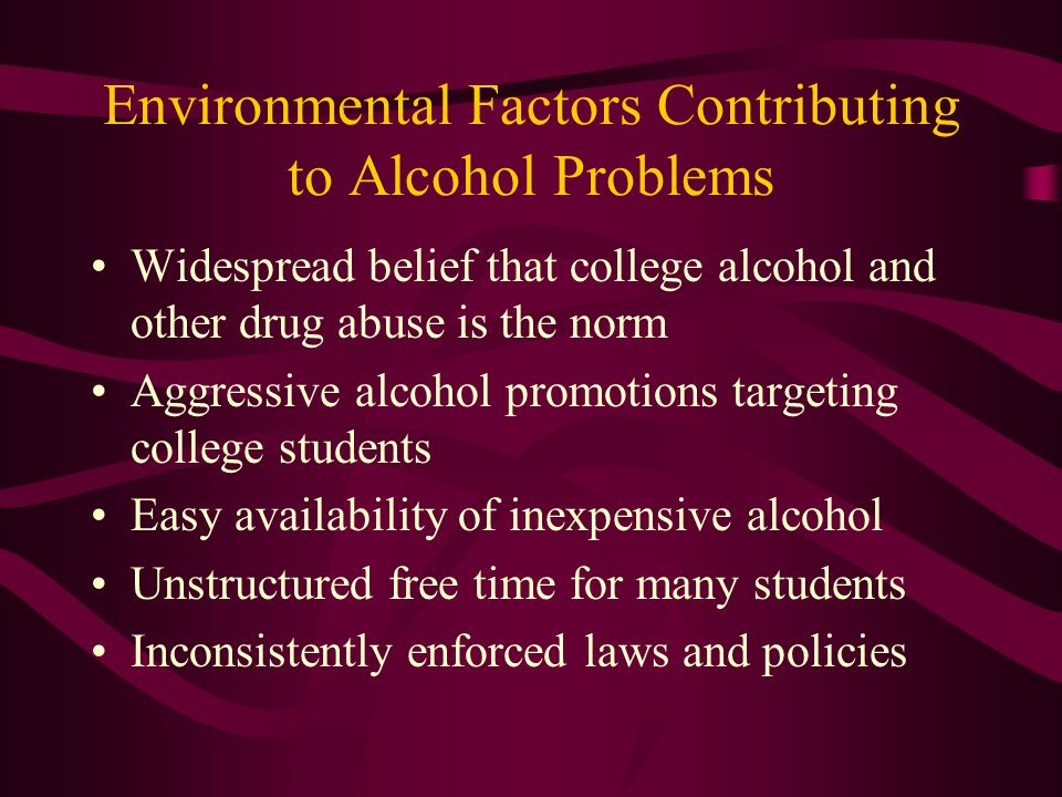 Environmental Factors Contributing to Alcohol Problems Widespread belief that college alcohol and other drug abuse is the norm Aggressive alcohol promotions targeting college students Easy availability of inexpensive alcohol Unstructured free time for many students Inconsistently enforced laws and policies