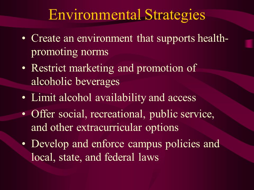 Environmental Strategies Create an environment that supports health- promoting norms Restrict marketing and promotion of alcoholic beverages Limit alcohol availability and access Offer social, recreational, public service, and other extracurricular options Develop and enforce campus policies and local, state, and federal laws