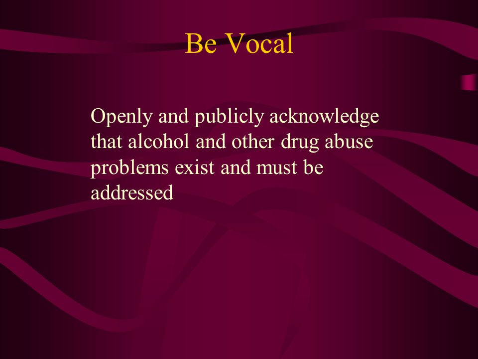 Be Vocal Openly and publicly acknowledge that alcohol and other drug abuse problems exist and must be addressed