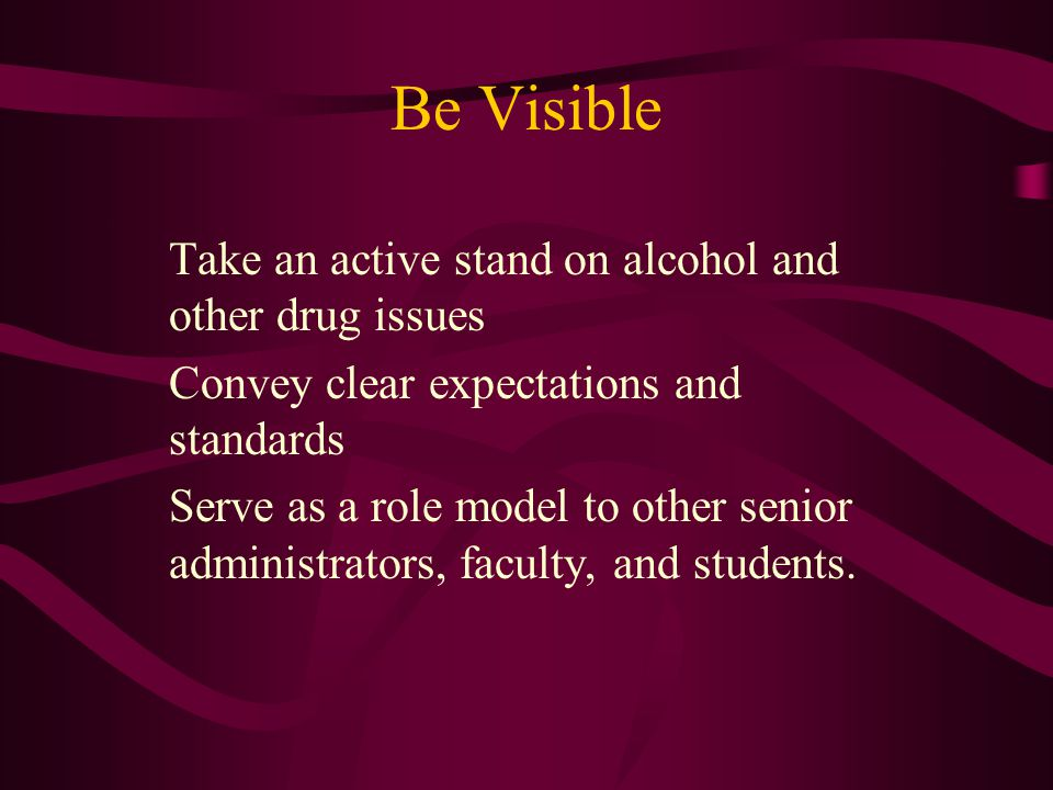 Be Visible Take an active stand on alcohol and other drug issues Convey clear expectations and standards Serve as a role model to other senior administrators, faculty, and students.