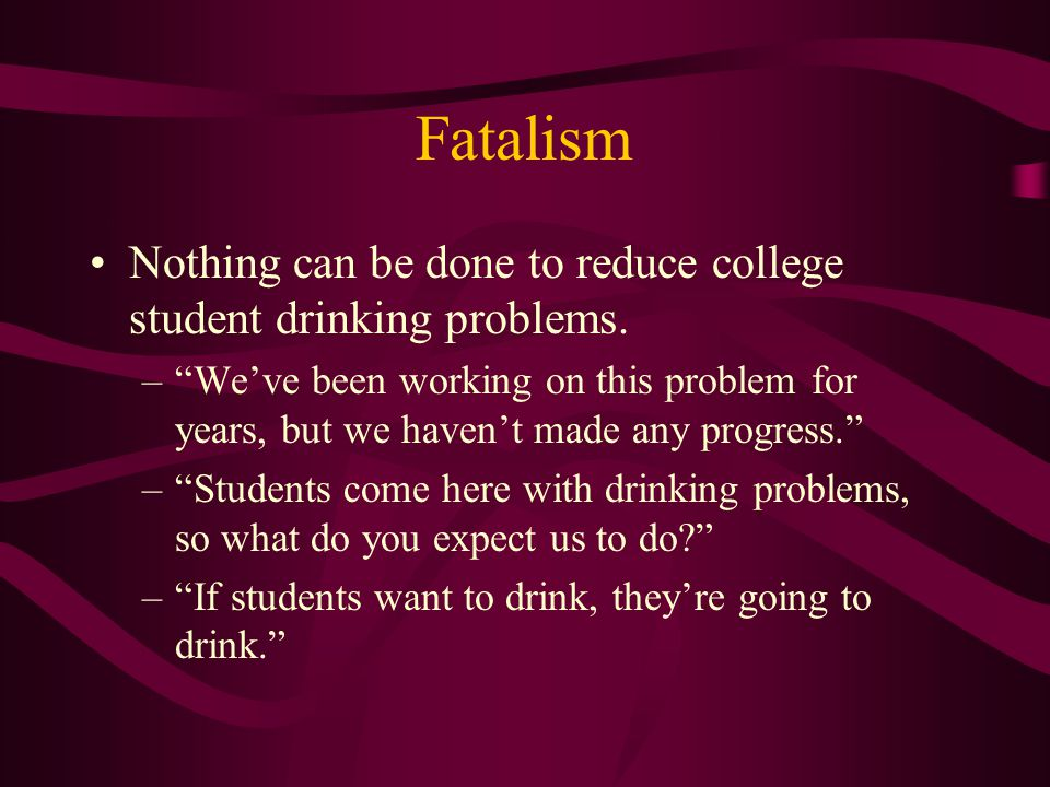 Fatalism Nothing can be done to reduce college student drinking problems.