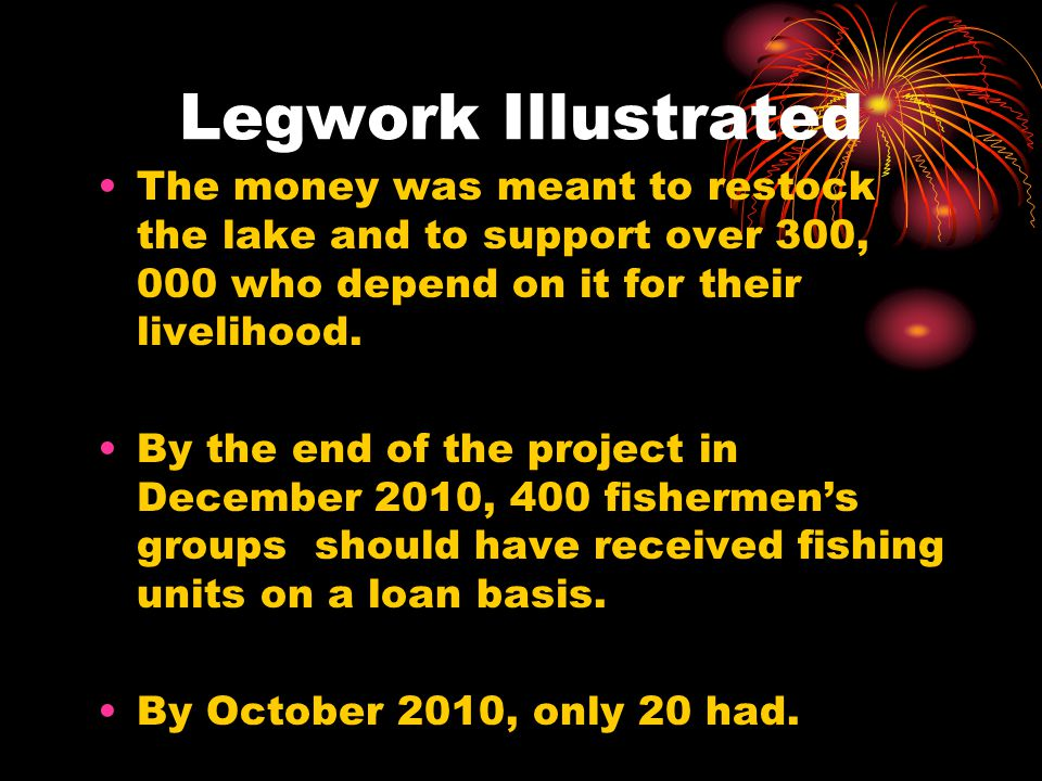 Legwork Illustrated The money was meant to restock the lake and to support over 300, 000 who depend on it for their livelihood. By the end of the proj