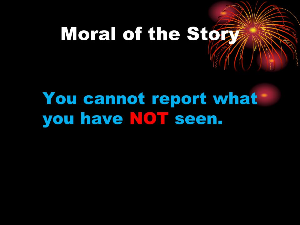 Moral of the Story You cannot report what you have NOT seen.