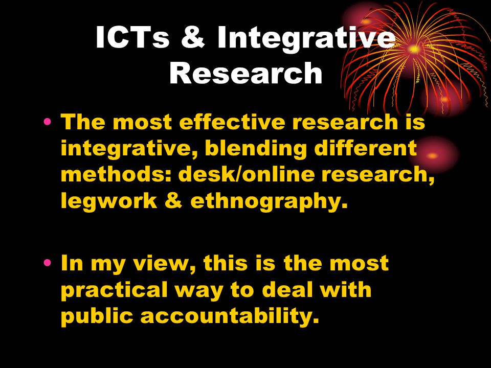 ICTs & Integrative Research The most effective research is integrative, blending different methods: desk/online research, legwork & ethnography.